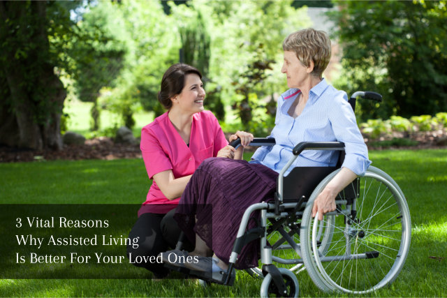 3 Vital Reasons Why Assisted Living Is Better For Your Loved Ones